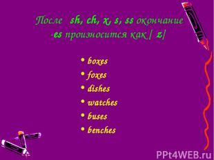 Послеsh,ch,x,s,ssокончание -esпроизносится как [ιz] boxes foxes dishes