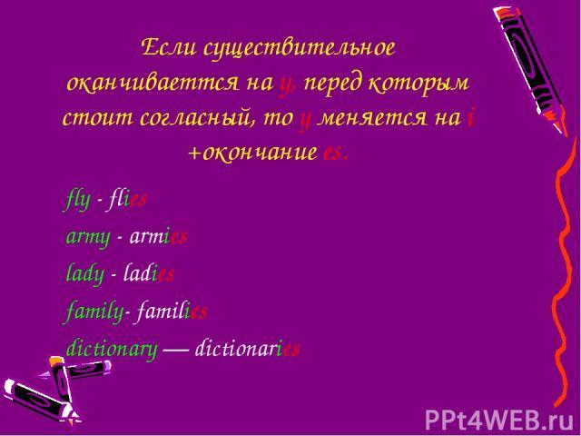 Если существительное оканчиваетmся на y, перед которым стоит согласный, то y меняется на i +окончание es. fly - flies army - armies lady - ladies family- families dictionary — dictionaries