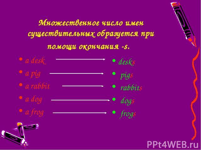 Множественное число имен существительных образуется при помощи окончания -s. a desk a pig a rabbit a dog a frog desks pigs rabbits dogs frogs