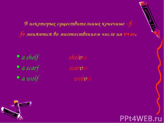 В некоторыхсуществительныхконечные –f, -feменяются во множественном числе на v+es. a shelf shelves a scarf scarves a wolf wolves