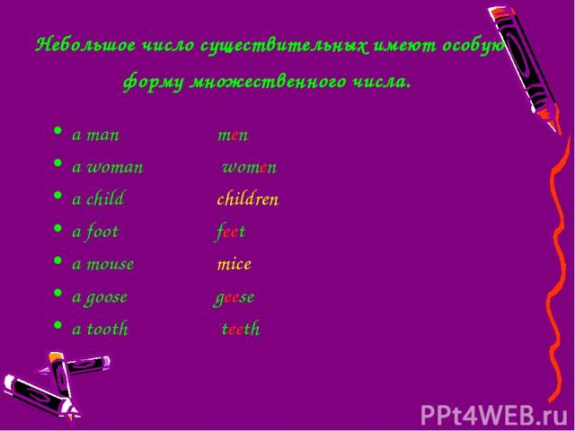 Небольшое число существительных имеют особую форму множественного числа. a man men a woman women a child children a foot feet a mouse mice a goose geese a tooth teeth