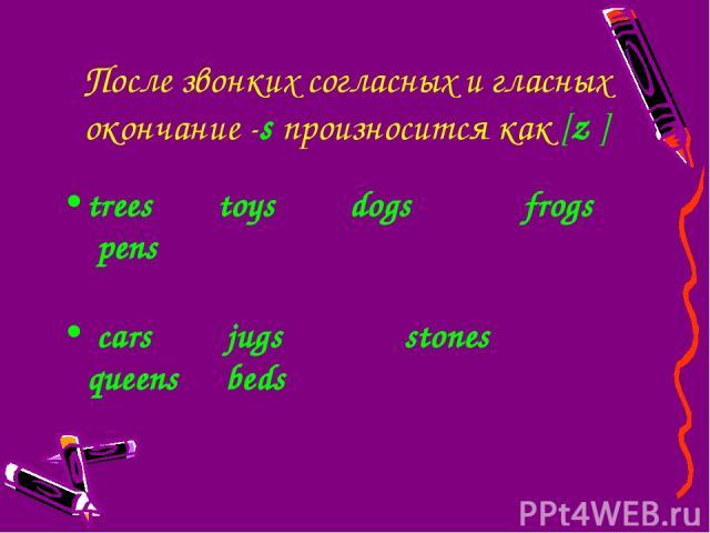 После звонких согласных и гласных окончание -sпроизносится как [z ] trees toys dogs frogs pens cars jugs stones queens beds