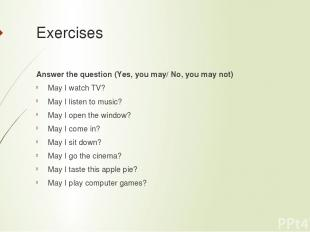 Exercises Answer the question (Yes, you may/ No, you may not) May I watch TV? Ma