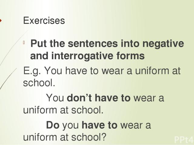 Exercises Putthesentencesintonegativeandinterrogativeforms E.g. You have to wear a uniform at school. You don't have to wear a uniform at school. Do you have to wear a uniform at school? Mary has to wash dishes. You have to wake up early on M…