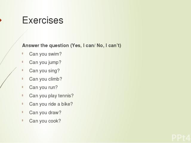 Exercises Answer the question (Yes, I can/ No, I can't) Can you swim? Can you jump? Can you sing? Can you climb? Can you run? Can you play tennis? Can you ride a bike? Can you draw? Can you cook?