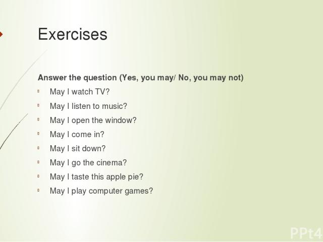 Exercises Answer the question (Yes, you may/ No, you may not) May I watch TV? May I listen to music? May I open the window? May I come in? May I sit down? May I go the cinema? May I taste this apple pie? May I play computer games?
