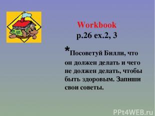Workbook p.26 ex.2, 3 *Посоветуй Билли, что он должен делать и чего не должен де