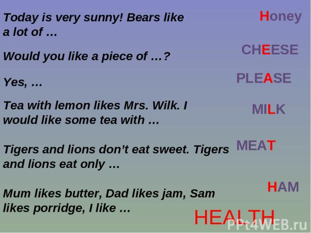Today is very sunny! Bears like a lot of … Honey Would you like a piece of …? CHEESE Yes, … PLEASE Tea with lemon likes Mrs. Wilk. I would like some tea with … MILK Tigers and lions don't eat sweet. Tigers and lions eat only … MEAT Mum likes butter,…