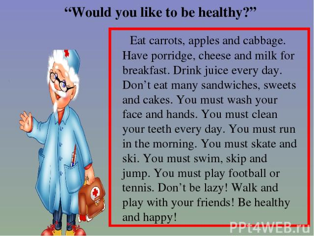 """""""Would you like to be healthy?"""" Eat carrots, apples and cabbage. Have porridge, cheese and milk for breakfast. Drink juice every day. Don't eat many sandwiches, sweets and cakes. You must wash your face and hands. You must clean your teeth every day…"""
