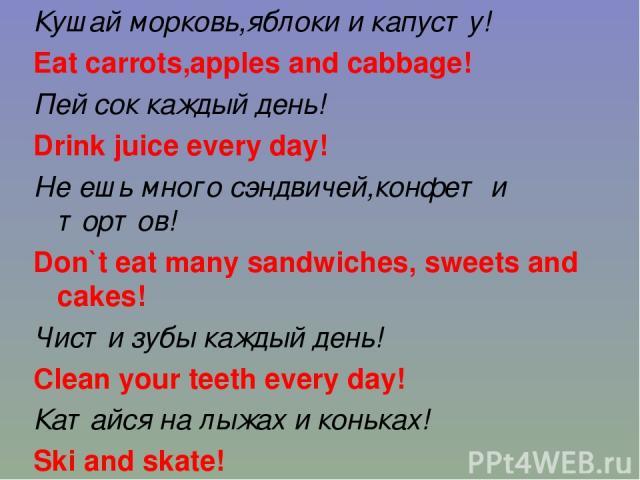 Кушай морковь,яблоки и капусту! Eat carrots,apples and cabbage! Пей сок каждый день! Drink juice every day! Не ешь много сэндвичей,конфет и тортов! Don`t eat many sandwiches, sweets and cakes! Чисти зубы каждый день! Clean your teeth every day! Ката…