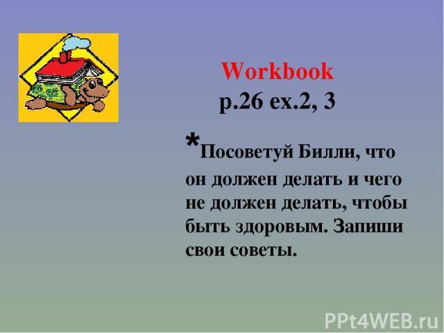 Workbook p.26 ex.2, 3 *Посоветуй Билли, что он должен делать и чего не должен делать, чтобы быть здоровым. Запиши свои советы.