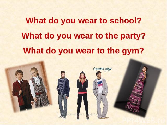 What do you wear to school? What do you wear to the party? What do you wear to the gym?