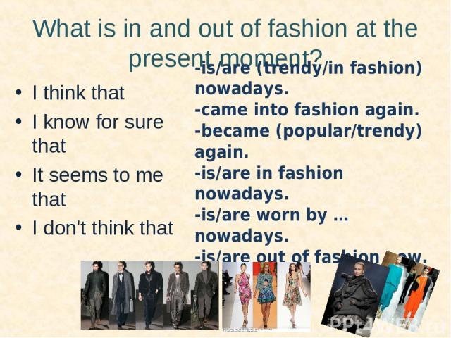 What is in and out of fashion at the present moment? I think that I know for sure that It seems to me that I don't think that -is/are (trendy/in fashion) nowadays. -came into fashion again. -became (popular/trendy) again. -is/are in fashion nowadays…