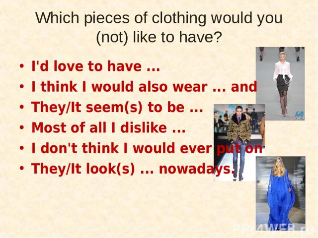 Which pieces of clothing would you (not) like to have? I'd love to have ... I think I would also wear ... and They/It seem(s) to be ... Most of all I dislike ... I don't think I would ever put on They/It look(s) ... nowadays.