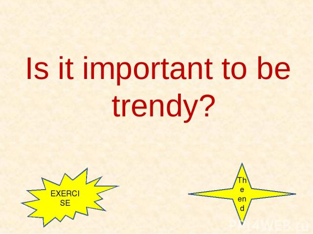 Is it important to be trendy? EXERCISE The end