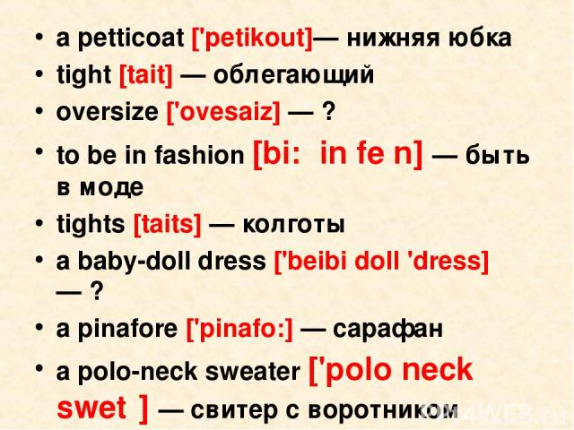 a petticoat ['petikout]— нижняя юбка tight [tait] — облегающий oversize ['ovesaiz] — ? to be in fashion [bi: in feᶴn] — быть в моде tights [taits] — колготы a baby-doll dress ['beibi doll 'dress] — ? a pinafore ['pinafo:] — сарафан a polo-neck sweat…
