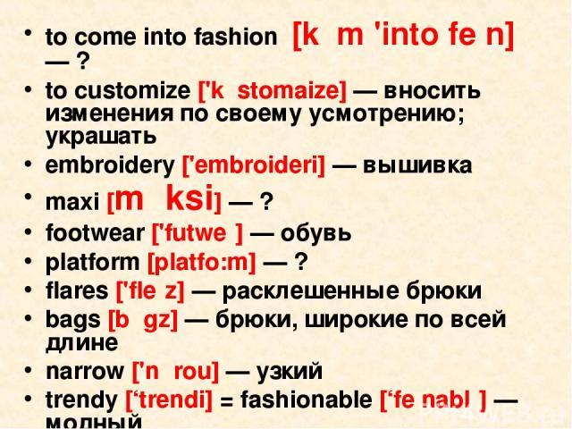 to come into fashion [kᴧm 'into feᶴn] — ? to customize ['kᴧstomaize] — вносить изменения по своему усмотрению; украшать embroidery ['embroideri] — вышивка maxi [mᵆksi] — ? footwear ['futweᵊ] — обувь platform [platfo:m] — ? flares ['fleᵊz] — расклеше…