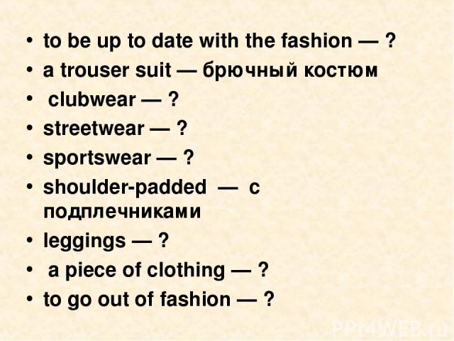 to be up to date with the fashion — ? a trouser suit — брючный костюм clubwear — ? streetwear — ? sportswear — ? shoulder-padded — с подплечниками leggings — ? a piece of clothing — ? to go out of fashion — ?