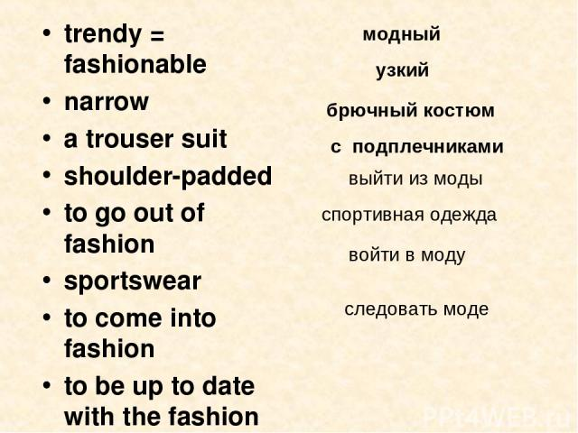 trendy = fashionable narrow a trouser suit shoulder-padded to go out of fashion sportswear to come into fashion to be up to date with the fashion модный узкий брючный костюм с подплечниками выйти из моды спортивная одежда войти в моду следовать моде