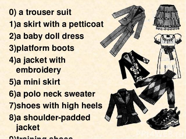 0) a trouser suit a skirt with a petticoat a baby doll dress platform boots a jacket with embroidery a mini skirt a polo neck sweater shoes with high heels a shoulder-padded jacket training shoes