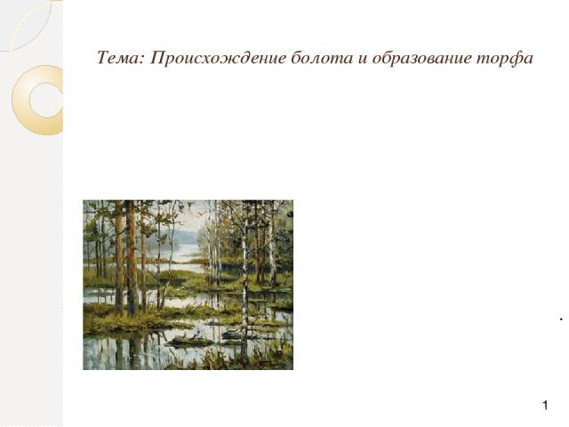 Тема: Происхождение болота и образование торфа .