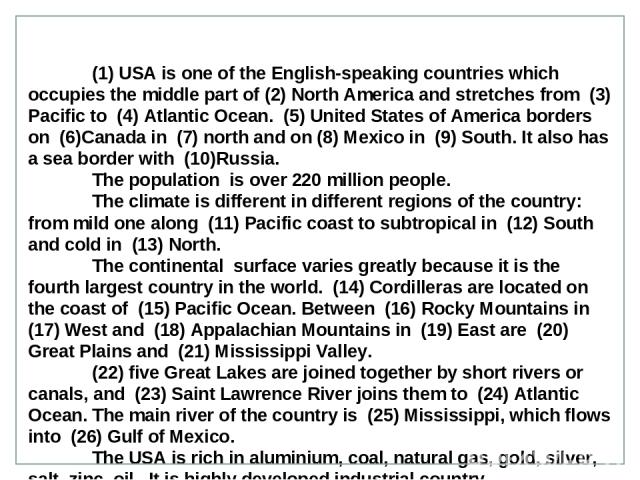 (1) USA is one of the English-speaking countries which occupies the middle part of (2) North America and stretches from (3) Pacific to (4) Atlantic Ocean. (5) United States of America borders on (6)Canada in (7) north and on (8) Mexico in (9) South.…