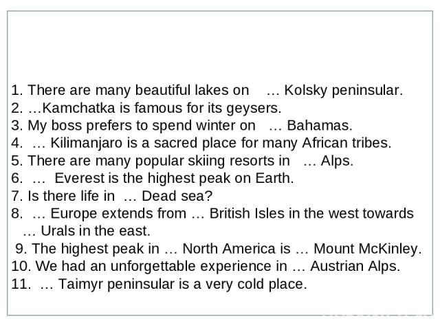 There are many beautiful lakes on … Kolsky peninsular. …Kamchatka is famous for its geysers. My boss prefers to spend winter on … Bahamas. … Kilimanjaro is a sacred place for many African tribes. There are many popular skiing resorts in … Alps. … Ev…