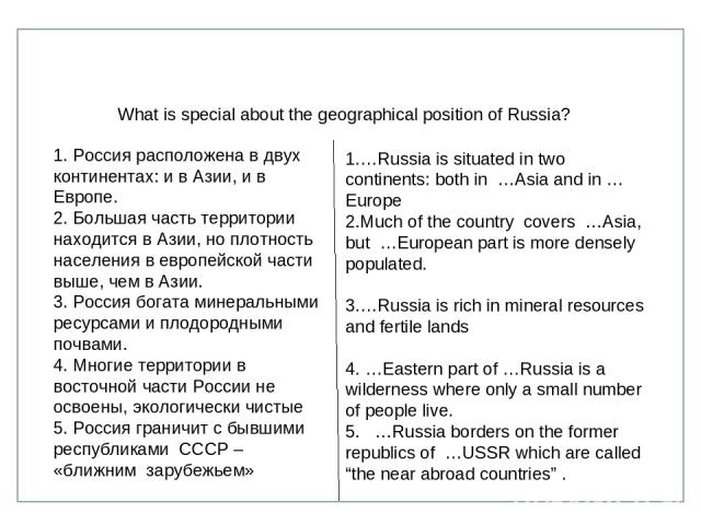 …Russia is situated in two continents: both in …Asia and in …Europe Much of the country covers …Asia, but …European part is more densely populated. …Russia is rich in mineral resources and fertile lands …Eastern part of …Russia is a wilderness where…