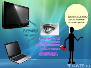 ТВ и компьютеры сильно влияют на наше зрение.