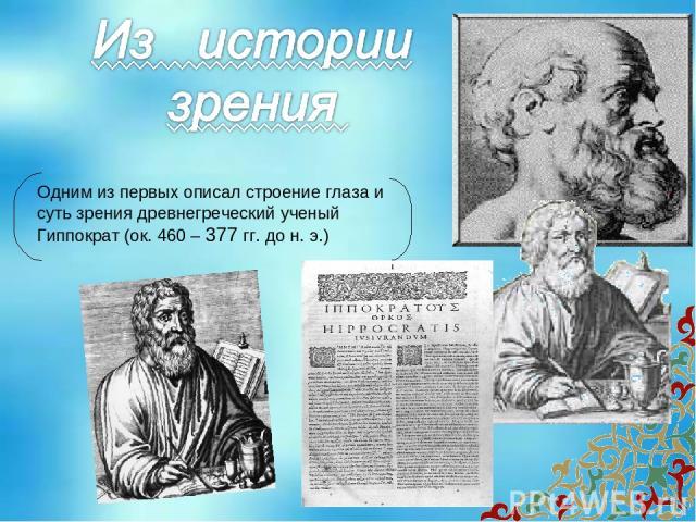 Одним из первых описал строение глаза и суть зрения древнегреческий ученый Гиппократ (ок. 460 – 377 гг. до н. э.)