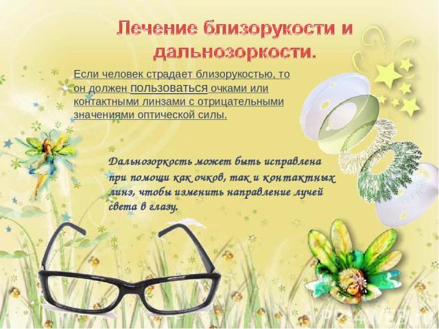 Если человек страдает близорукостью, то он должен пользоваться очками или контактными линзами с отрицательными значениями оптической силы. Дальнозоркость может быть исправлена при помощи как очков, так и контактных линз, чтобы изменить направление л…