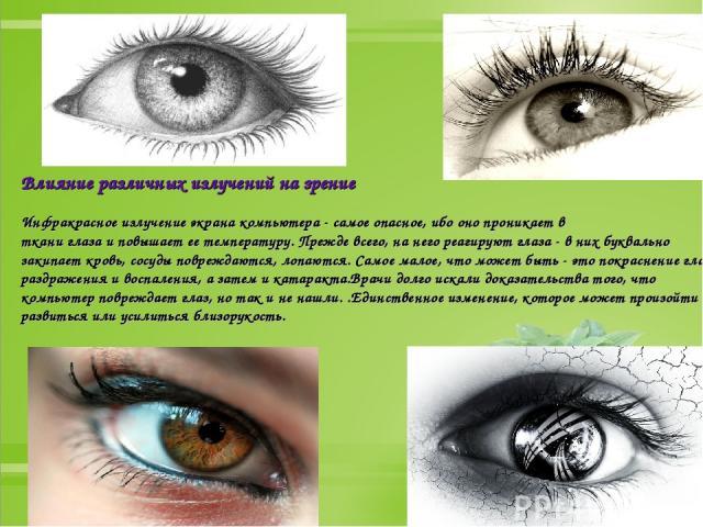 Влияние различных излучений на зрение Инфракрасное излучение экрана компьютера - самое опасное, ибо оно проникает в ткани глаза и повышает ее температуру. Прежде всего, на него реагируют глаза - в них буквально закипает кровь, сосуды повреждаются, л…