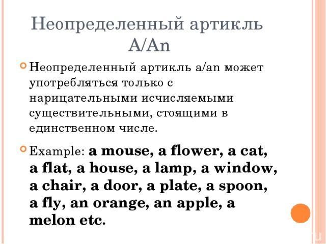 Неопределенный артикль A/An Неопределенный артикль a/an может употребляться только с нарицательными исчисляемыми существительными, стоящими в единственном числе. Example: a mouse, a flower, a cat, a flat, a house, a lamp, a window, a chair, a door, …