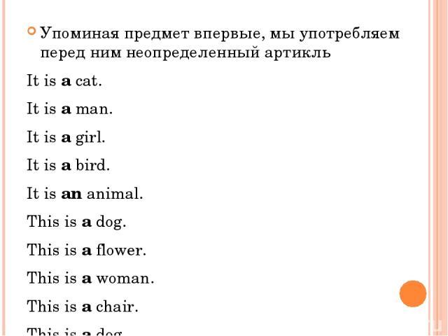 Упоминая предмет впервые, мы употребляем перед ним неопределенный артикль It is a cat. It is a man. It is a girl. It is a bird. It is an animal. This is a dog. This is a flower. This is a woman. This is a chair. This is a dog.