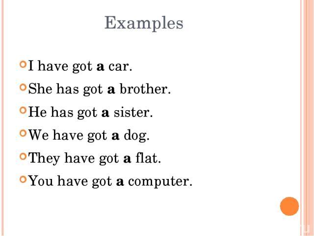 Examples I have got a car. She has got a brother. He has got a sister. We have got a dog. They have got a flat. You have got a computer.