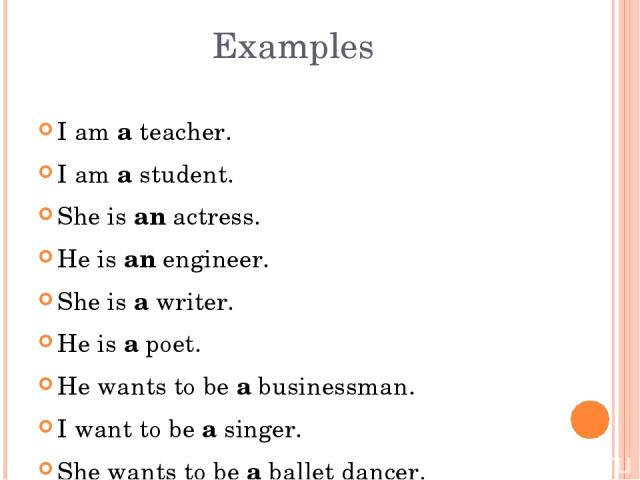 I am a teacher. I am a student. She is an actress. He is an engineer. She is a writer. He is a poet. He wants to be a businessman. I want to be a singer. She wants to be a ballet dancer. Examples