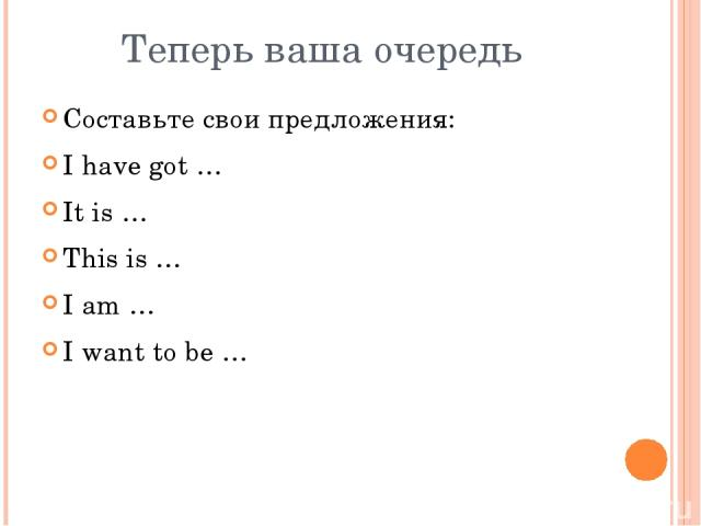 Теперь ваша очередь Составьте свои предложения: I have got … It is … This is … I am … I want to be …
