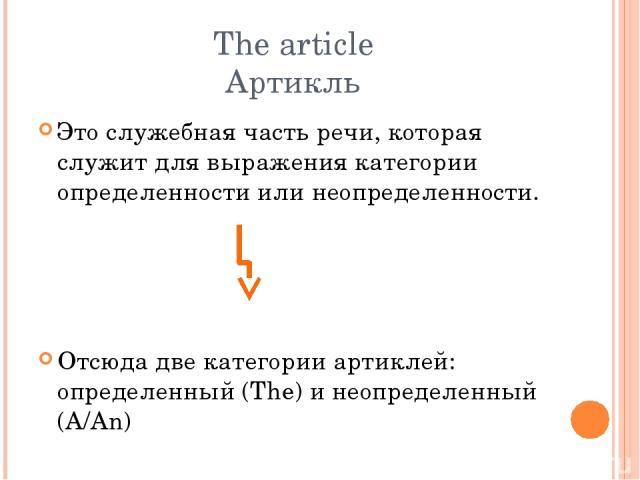The article Артикль Это служебная часть речи, которая служит для выражения категории определенности или неопределенности. Отсюда две категории артиклей: определенный (The) и неопределенный (A/An)