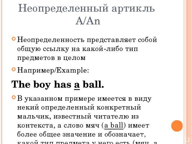Неопределенный артикль A/An Неопределенность представляет собой общую ссылку на какой-либо тип предметов в целом Например/Example: The boy has a ball. В указанном примере имеется в виду некий определенный конкретный мальчик, известный читателю из ко…