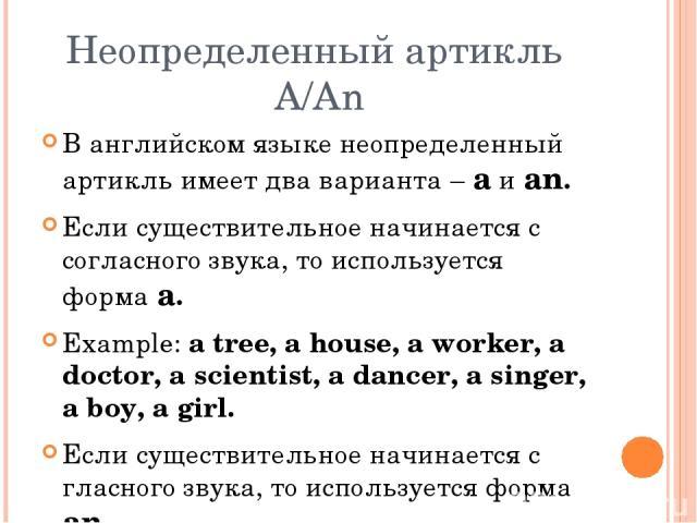 Неопределенный артикль A/An В английском языке неопределенный артикль имеет два варианта – a и an. Если существительное начинается с согласного звука, то используется форма a. Example: a tree, a house, a worker, a doctor, a scientist, a dancer, a si…