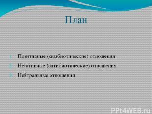 План Позитивные (симбиотические) отношения Негативные (антибиотические) отношени