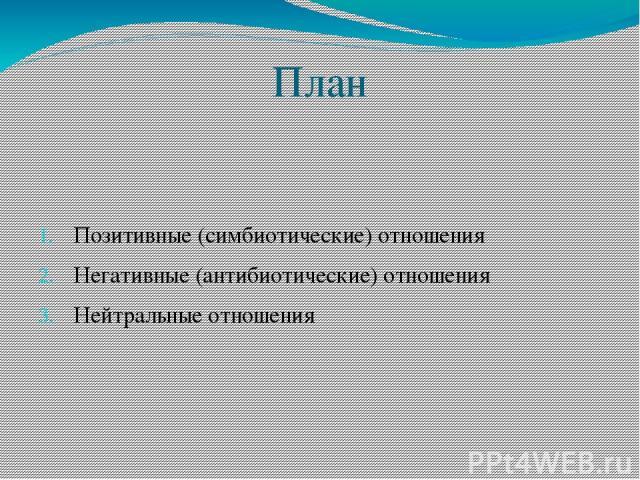 План Позитивные (симбиотические) отношения Негативные (антибиотические) отношения Нейтральные отношения