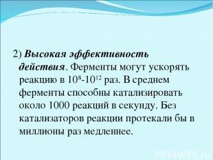 2) Высокая эффективность действия. Ферменты могут ускорять реакцию в 108-1012ра