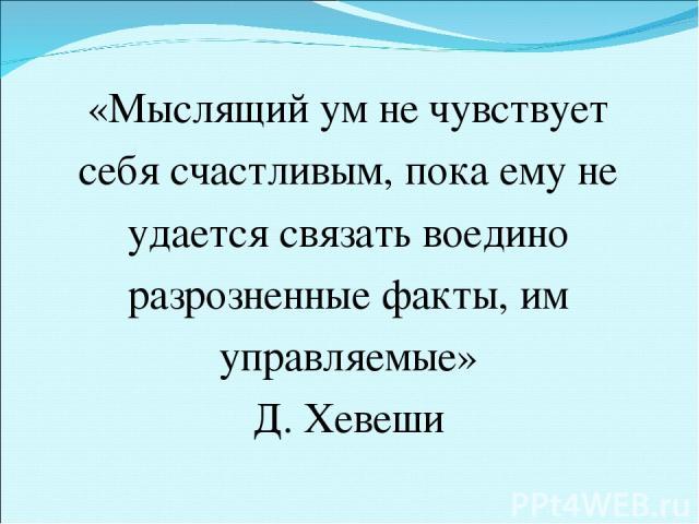 «Мыслящий ум не чувствует себя счастливым, пока ему не удается связать воедино разрозненные факты, им управляемые» Д. Хевеши