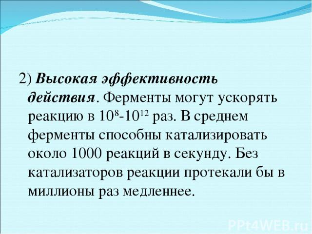 2) Высокая эффективность действия. Ферменты могут ускорять реакцию в 108-1012раз. В среднем ферменты способны катализировать около 1000 реакций в секунду. Без катализаторов реакции протекали бы в миллионы раз медленнее.