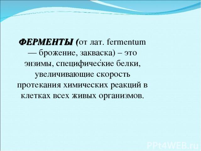 . ФЕРМЕНТЫ (от лат. fermentum — брожение, закваска) – это энзимы, специфические белки, увеличивающие скорость протекания химических реакций в клетках всех живых организмов.