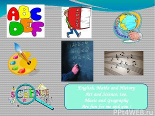 English, Maths and History Art and Science, too. Music and Geography Are fun for