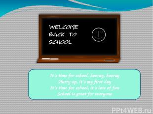It's time for school, hooray, hooray Hurry up, it's my first day It's time for s