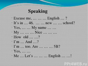Speaking Excuse me, … … … English … ? It's in … 46. … … new … … school? Yes, … …