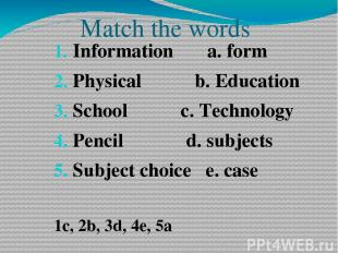 Match the words Information a. form Physical b. Education School c. Technology P